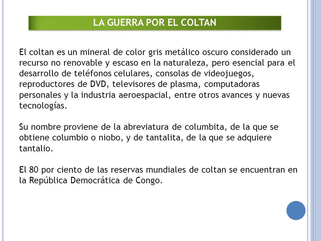 El coltan es un mineral de color gris metálico oscuro considerado un recurso no renovable y escaso en la naturaleza, pero esencial para el desarrollo de teléfonos celulares, consolas de videojuegos, reproductores de DVD, televisores de plasma, computadoras personales y la industria aeroespacial, entre otros avances y nuevas tecnologías.