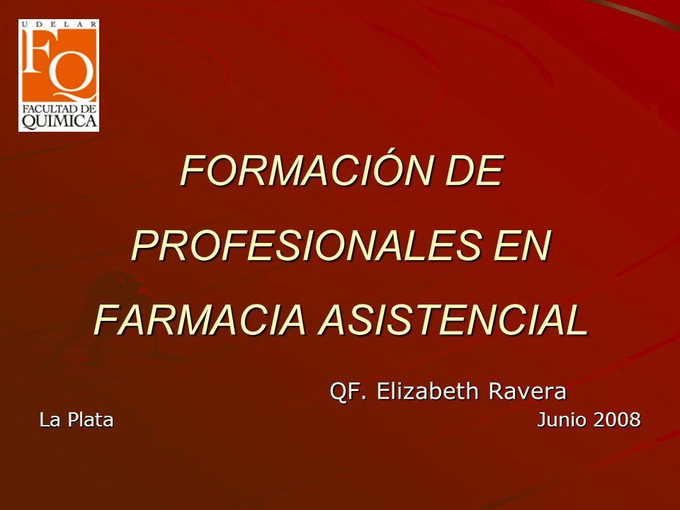 FORMACIÓN DE PROFESIONALES EN FARMACIA ASISTENCIAL QF. Elizabeth Ravera QF. Elizabeth Ravera La Plata Junio 2008