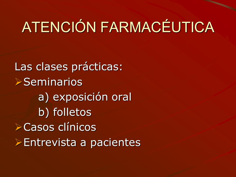 ATENCIÓN FARMACÉUTICA Las clases prácticas: Seminarios Seminarios a) exposición oral b) folletos Casos clínicos Casos clínicos Entrevista a pacientes
