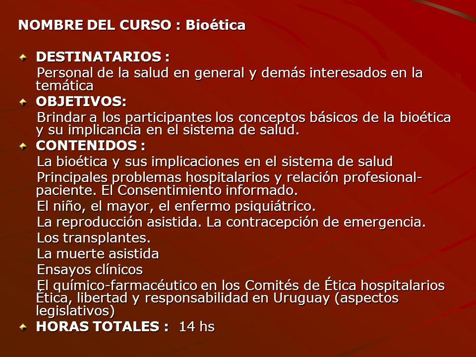 NOMBRE DEL CURSO : Bioética DESTINATARIOS : Personal de la salud en general y demás interesados en la temática Personal de la salud en general y demás