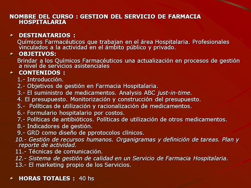 NOMBRE DEL CURSO : GESTION DEL SERVICIO DE FARMACIA HOSPITALARIA DESTINATARIOS : Químicos Farmacéuticos que trabajan en el área Hospitalaria. Profesio