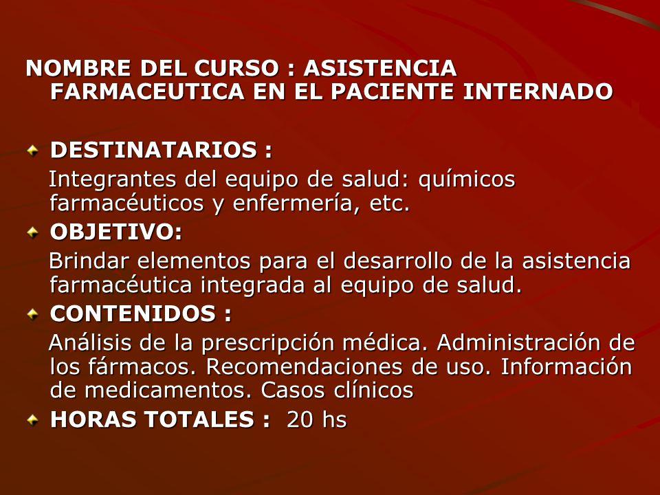 NOMBRE DEL CURSO : ASISTENCIA FARMACEUTICA EN EL PACIENTE INTERNADO DESTINATARIOS : Integrantes del equipo de salud: químicos farmacéuticos y enfermer