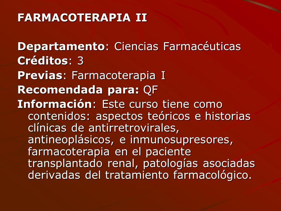FARMACOTERAPIA II Departamento: Ciencias Farmacéuticas Créditos: 3 Previas: Farmacoterapia I Recomendada para: QF Información: Este curso tiene como c