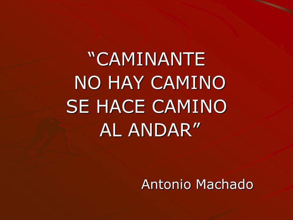 CAMINANTE NO HAY CAMINO NO HAY CAMINO SE HACE CAMINO AL ANDAR AL ANDAR Antonio Machado Antonio Machado