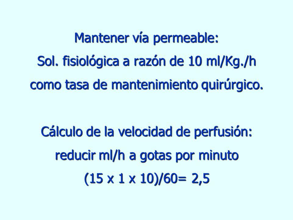 Mantener vía permeable: Sol. fisiológica a razón de 10 ml/Kg./h como tasa de mantenimiento quirúrgico. Cálculo de la velocidad de perfusión: reducir m