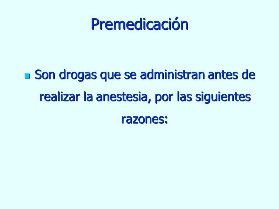 Premedicación Son drogas que se administran antes de realizar la anestesia, por las siguientes razones: Son drogas que se administran antes de realiza