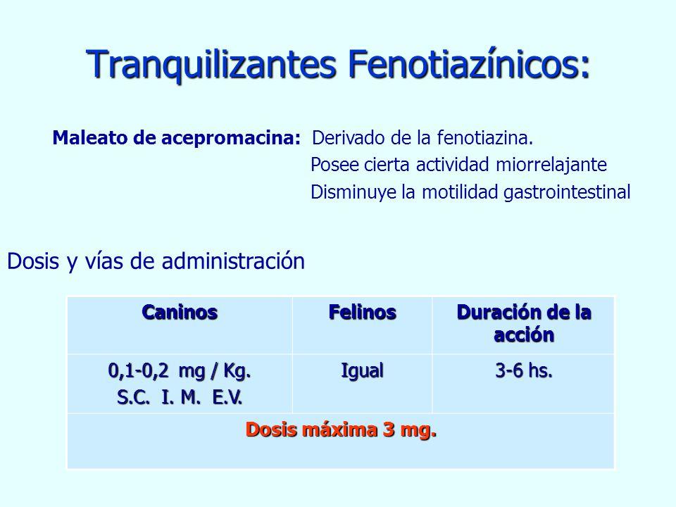 Tranquilizantes Fenotiazínicos: CaninosFelinos Duración de la acción 0,1-0,2 mg / Kg. S.C. I. M. E.V. Igual 3-6 hs. Dosis máxima 3 mg. Maleato de acep
