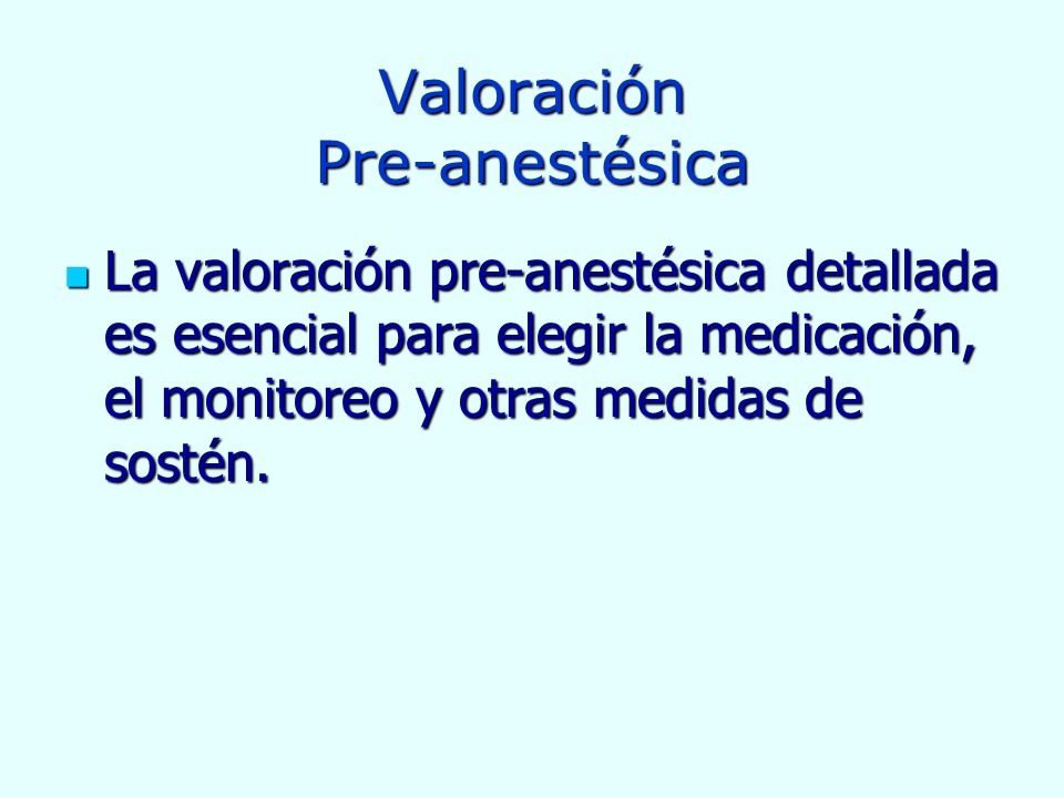 Valoración Pre-anestésica La valoración pre-anestésica detallada es esencial para elegir la medicación, el monitoreo y otras medidas de sostén. La val