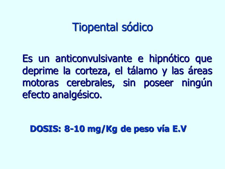 Tiopental sódico Es un anticonvulsivante e hipnótico que deprime la corteza, el tálamo y las áreas motoras cerebrales, sin poseer ningún efecto analgé