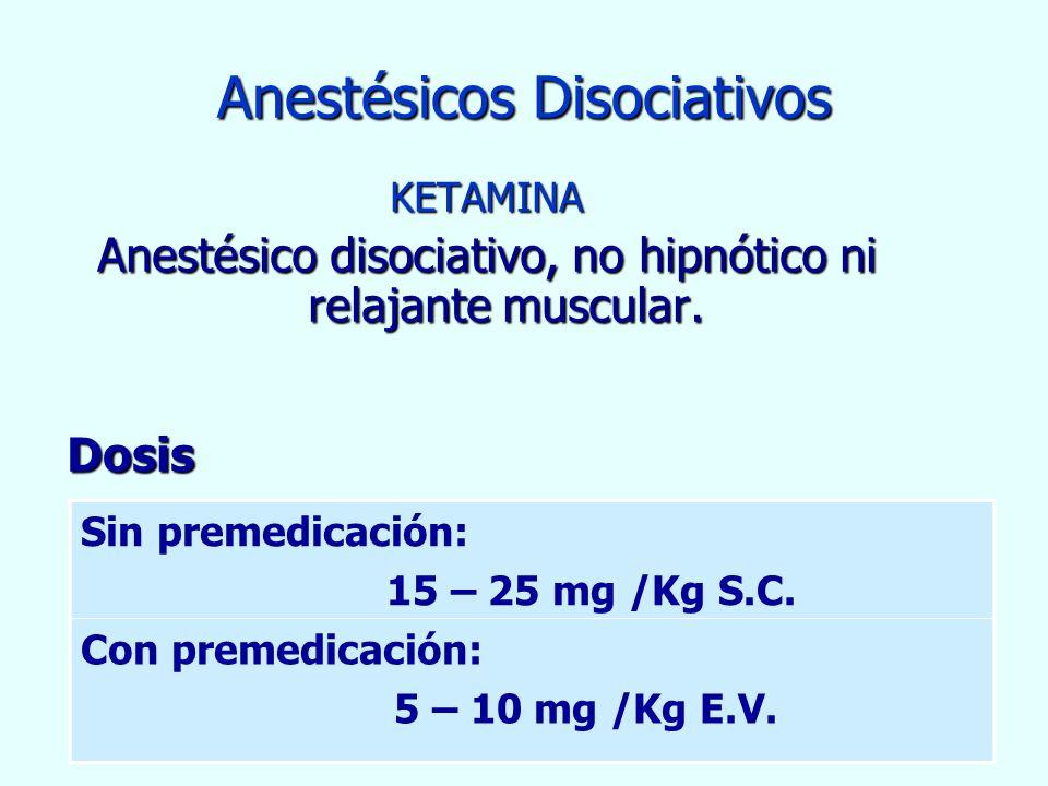 Anestésicos Disociativos KETAMINA Anestésico disociativo, no hipnótico ni relajante muscular. Dosis Dosis Sin premedicación: 15 – 25 mg /Kg S.C. Con p
