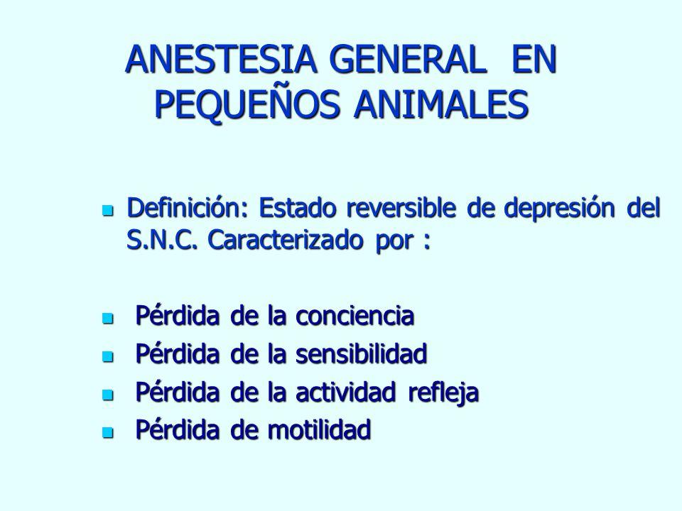 ANESTESIA GENERAL EN PEQUEÑOS ANIMALES Definición: Estado reversible de depresión del S.N.C. Caracterizado por : Definición: Estado reversible de depr