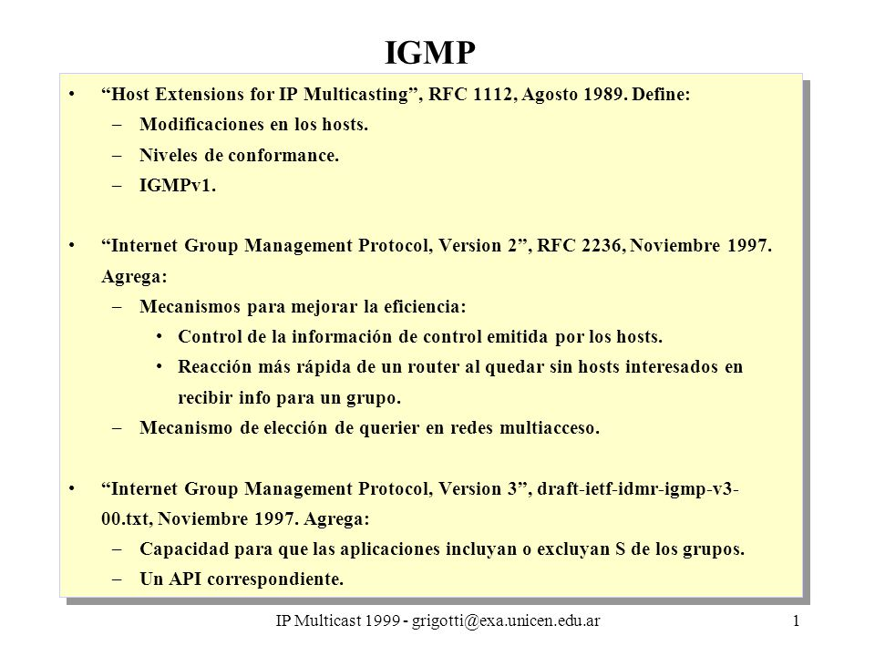 IP Multicast 1999 - grigotti@exa.unicen.edu.ar2 Multicast: requerimientos en los hosts Tipos de compatibilidad de los hosts: –Conformance a nivel 0: no soporta multicast –Conformance a nivel 1: soporta envío multicast –Conformance a nivel 2: soporta envío y recepción multicast –Extensiones necesarias Interface de servicio IP Módulo IP Interface servicio módulo de red local Módulo de red local Tipos de compatibilidad de los hosts: –Conformance a nivel 0: no soporta multicast –Conformance a nivel 1: soporta envío multicast –Conformance a nivel 2: soporta envío y recepción multicast –Extensiones necesarias Interface de servicio IP Módulo IP Interface servicio módulo de red local Módulo de red local INTERFACE DE SERVICIO IP INTERFACE DE SERVICIO MODULO DE RED LOCAL NIVELES SUPERIORES (TCP,ETC) MODULO IP ICMPIGMP ARP MODULO DE RED LOCAL