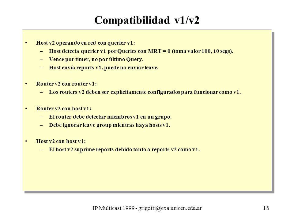 IP Multicast 1999 - grigotti@exa.unicen.edu.ar18 Compatibilidad v1/v2 Host v2 operando en red con querier v1: –Host detecta querier v1 por Queries con MRT = 0 (toma valor 100, 10 segs).