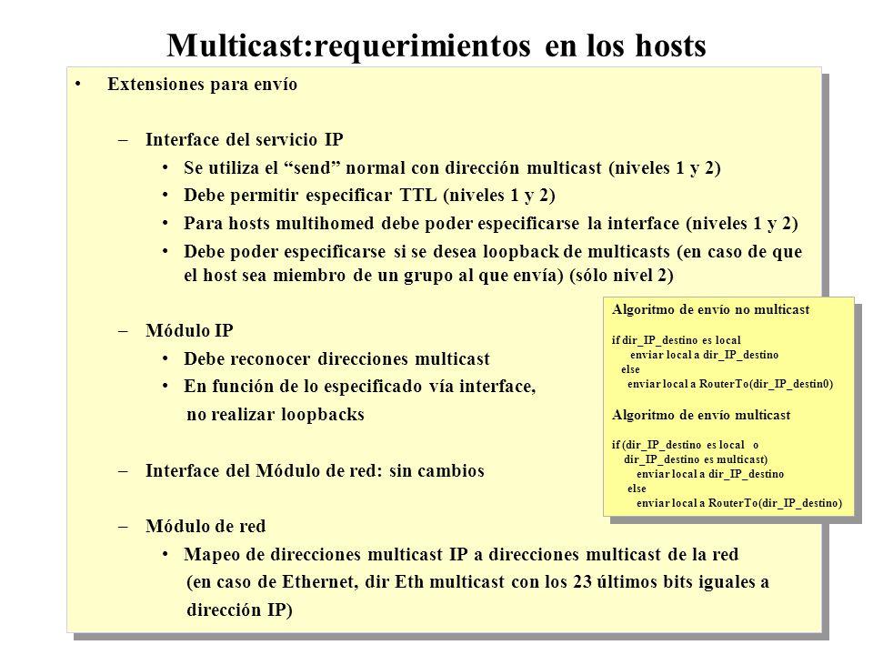 IP Multicast 1999 - grigotti@exa.unicen.edu.ar4 Multicast: requerimientos en los hosts Extensiones para recepción –Interface del servicio IP Uso de receive normal JoinHostGrp(group_addr, interf) y LeaveHostGrp(group_addr, interf) –Módulo IP Lista de grupos por interface, cuenta de miembros de cada grupo Notificación al Módulo de red de altas y bajas de grupos Implementación de IGMP –Interface del Módulo de red JoinLocalGroup(IP_group_addr) y LeaveLocalGroup(IP_group_addr) –Módulo de red Filtro de datagrams (no pasa a nivel superior lo que envíz); el loopback se realiza a niveles IP o superior Extensiones para recepción –Interface del servicio IP Uso de receive normal JoinHostGrp(group_addr, interf) y LeaveHostGrp(group_addr, interf) –Módulo IP Lista de grupos por interface, cuenta de miembros de cada grupo Notificación al Módulo de red de altas y bajas de grupos Implementación de IGMP –Interface del Módulo de red JoinLocalGroup(IP_group_addr) y LeaveLocalGroup(IP_group_addr) –Módulo de red Filtro de datagrams (no pasa a nivel superior lo que envíz); el loopback se realiza a niveles IP o superior