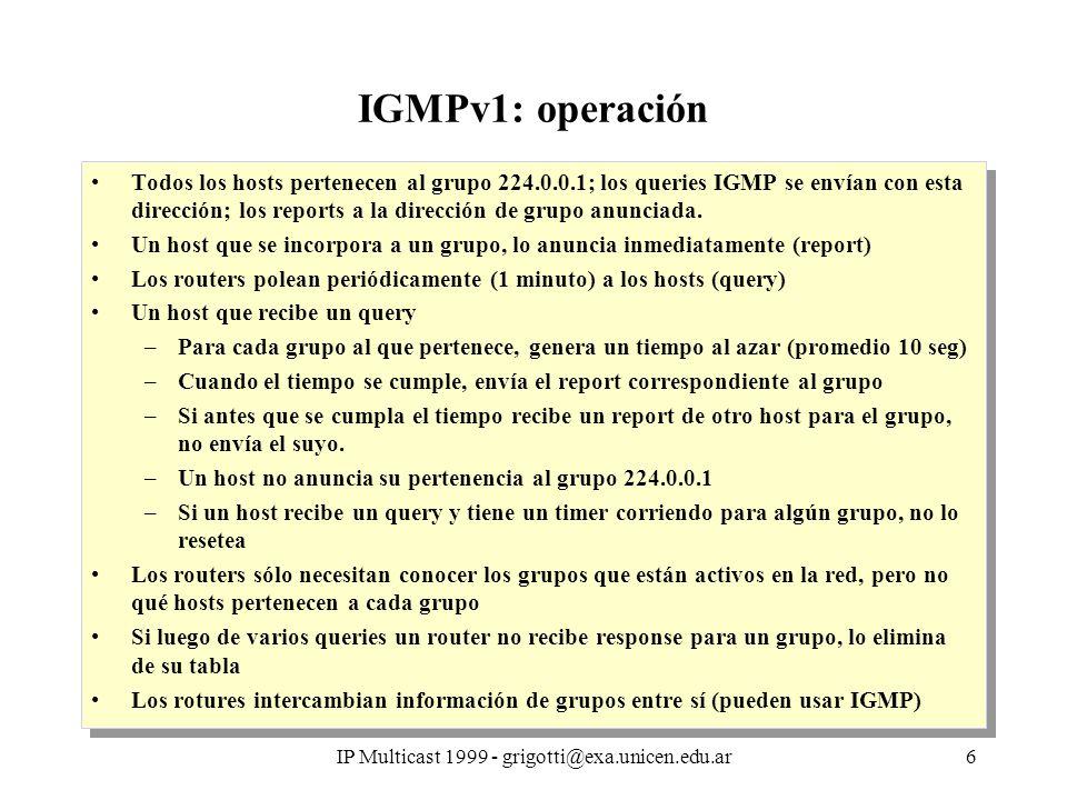 IP Multicast 1999 - grigotti@exa.unicen.edu.ar7 IGMPv1- Diagrama de estados (host) Un host mantiene una tabla con una entrada por grupo Eventos join group: el host comienza a escuchar en la dirección de grupo (sólo para el primer proceso) leave group:el host abandona el grupo (no queda ningún proceso en el grupo) recepción_report: de otro host, para el mismo grupo recepción_query: query del router (general para cualquier grupo) timeout timer_rep: para el grupo Acciones enviar report: envío de report IGMP con dirección de grupo (a dirección del grupo).