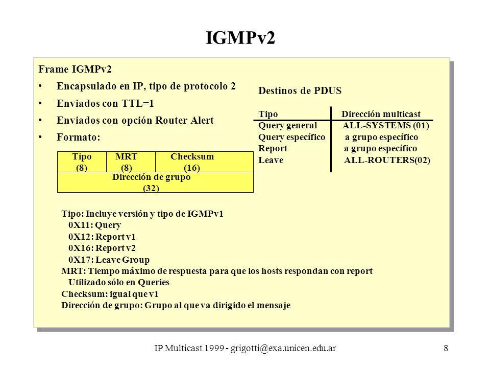 IP Multicast 1999 - grigotti@exa.unicen.edu.ar8 IGMPv2 Frame IGMPv2 Encapsulado en IP, tipo de protocolo 2 Enviados con TTL=1 Enviados con opción Router Alert Formato: Frame IGMPv2 Encapsulado en IP, tipo de protocolo 2 Enviados con TTL=1 Enviados con opción Router Alert Formato: Tipo (8) MRT (8) Checksum (16) Dirección de grupo (32) Tipo: Incluye versión y tipo de IGMPv1 0X11: Query 0X12: Report v1 0X16: Report v2 0X17: Leave Group MRT: Tiempo máximo de respuesta para que los hosts respondan con report Utilizado sólo en Queries Checksum: igual que v1 Dirección de grupo: Grupo al que va dirigido el mensaje Destinos de PDUS Tipo Dirección multicast Query general ALL-SYSTEMS (01) Query específico a grupo específico Report a grupo específico Leave ALL-ROUTERS(02)