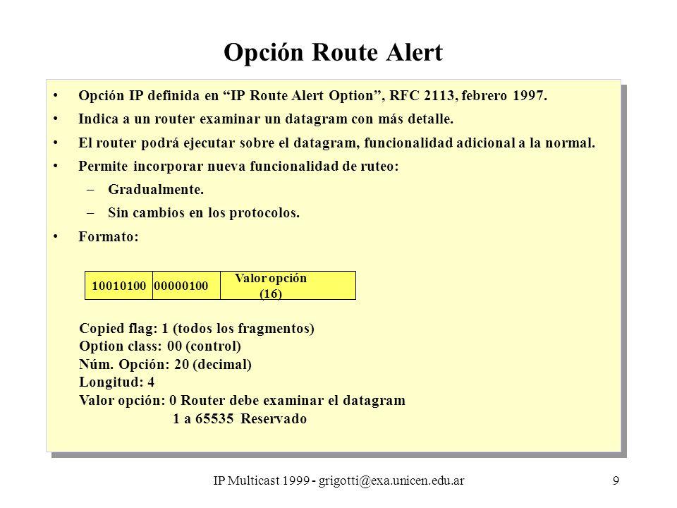 IP Multicast 1999 - grigotti@exa.unicen.edu.ar9 Opción Route Alert Opción IP definida en IP Route Alert Option, RFC 2113, febrero 1997.