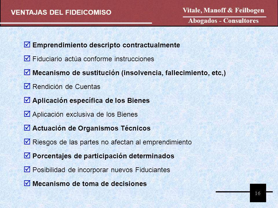 VENTAJAS DEL FIDEICOMISO Vitale, Manoff & Feilbogen Abogados - Consultores 16 Emprendimiento descripto contractualmente Fiduciario actúa conforme inst