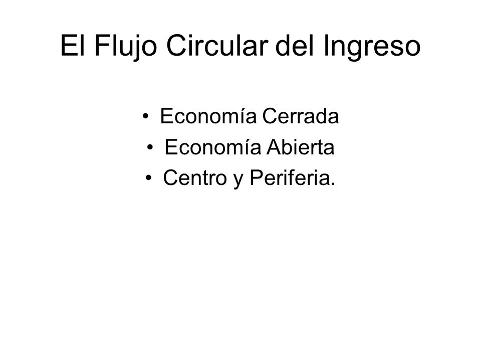 El Flujo Circular del Ingreso Economía Cerrada Economía Abierta Centro y Periferia.