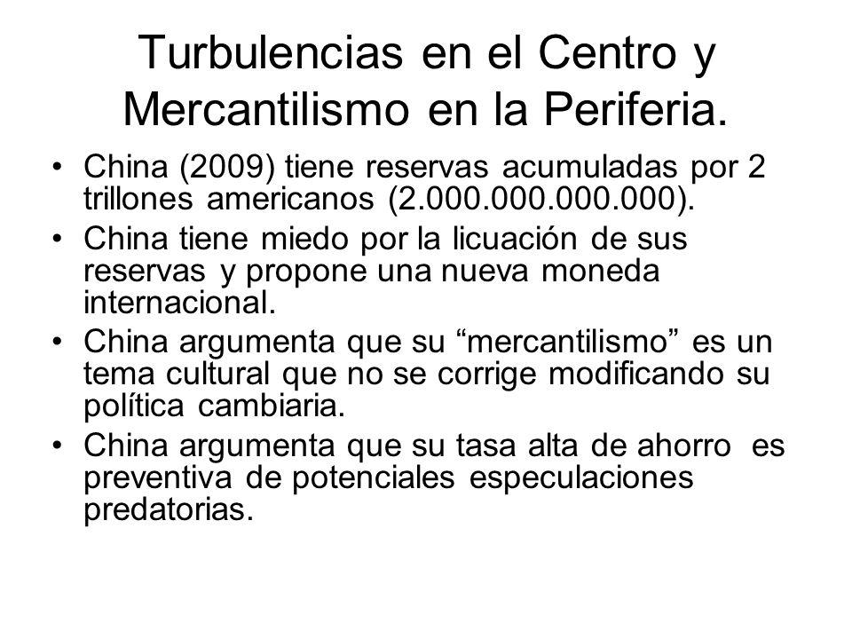 Turbulencias en el Centro y Mercantilismo en la Periferia. China (2009) tiene reservas acumuladas por 2 trillones americanos (2.000.000.000.000). Chin