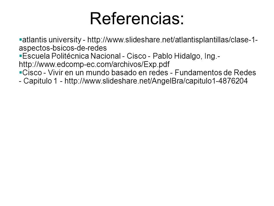 Referencias: atlantis university - http://www.slideshare.net/atlantisplantillas/clase-1- aspectos-bsicos-de-redes Escuela Politécnica Nacional - Cisco