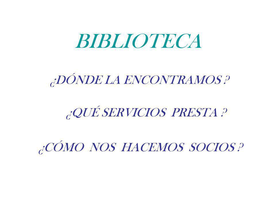 BIBLIOTECA ¿DÓNDE LA ENCONTRAMOS ? ¿QUÉ SERVICIOS PRESTA ? ¿CÓMO NOS HACEMOS SOCIOS ?
