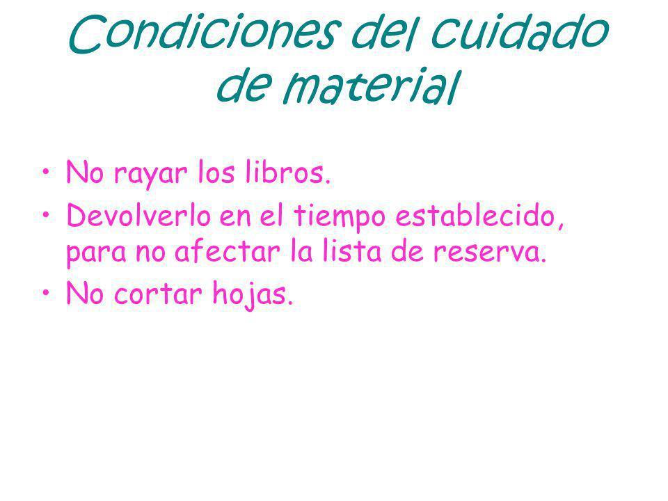 Condiciones del cuidado de material No rayar los libros. Devolverlo en el tiempo establecido, para no afectar la lista de reserva. No cortar hojas.