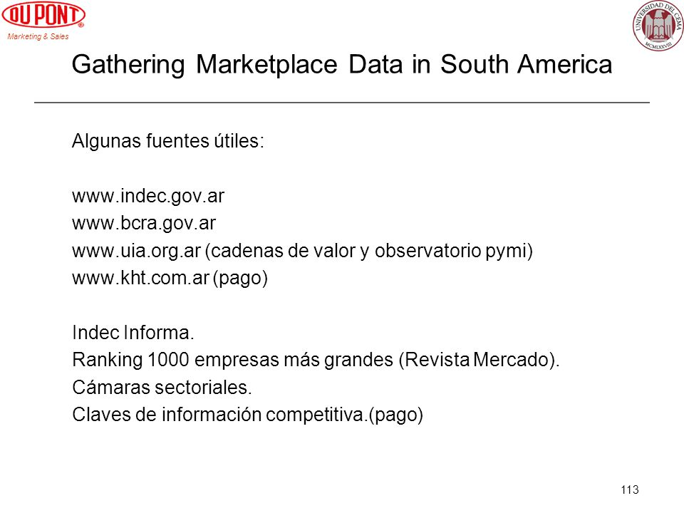 Marketing & Sales 113 Gathering Marketplace Data in South America Algunas fuentes útiles: www.indec.gov.ar www.bcra.gov.ar www.uia.org.ar (cadenas de