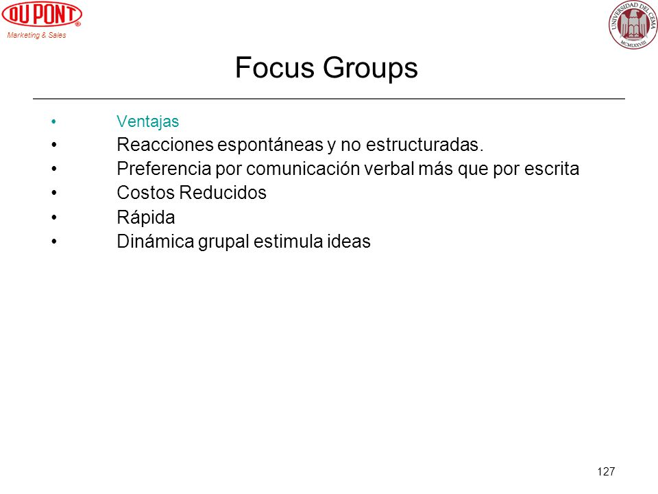 Marketing & Sales 127 Focus Groups Ventajas Reacciones espontáneas y no estructuradas. Preferencia por comunicación verbal más que por escrita Costos