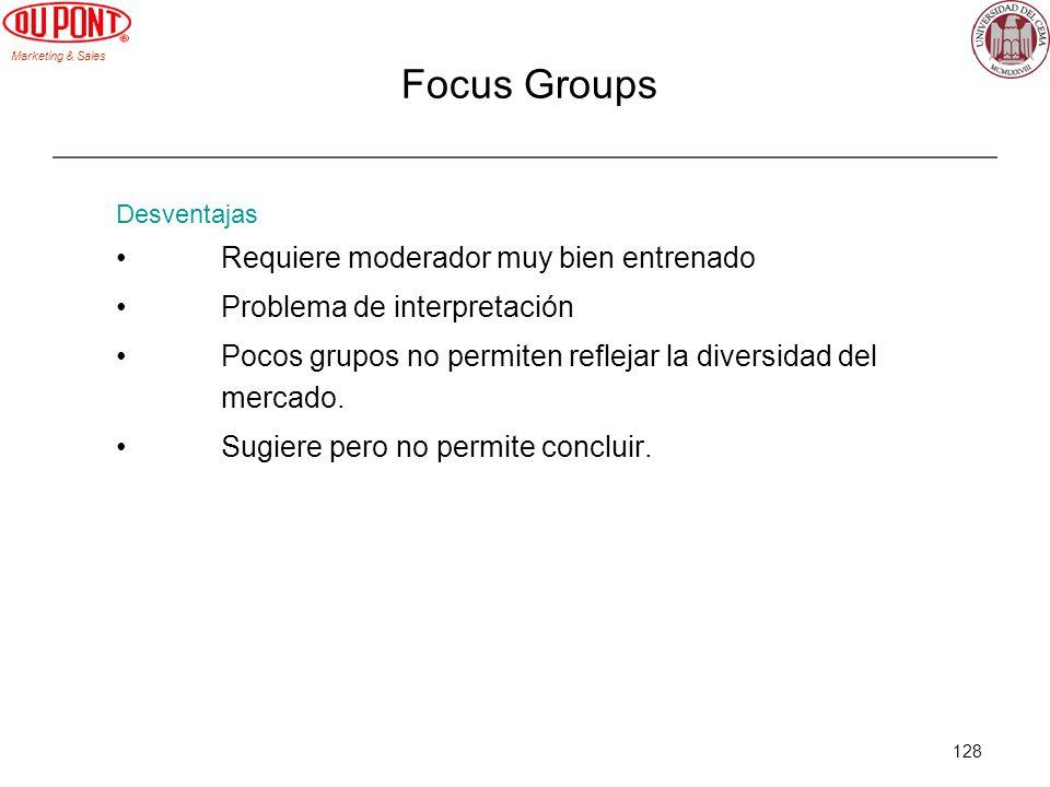 Marketing & Sales 128 Focus Groups Desventajas Requiere moderador muy bien entrenado Problema de interpretación Pocos grupos no permiten reflejar la d
