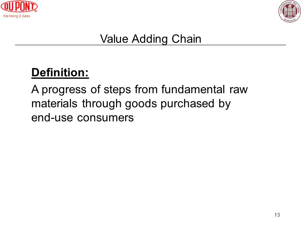 Marketing & Sales 13 Value Adding Chain Definition: A progress of steps from fundamental raw materials through goods purchased by end-use consumers