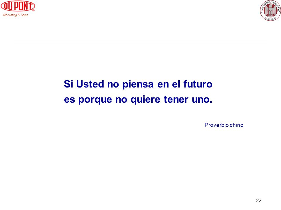 Marketing & Sales 22 Si Usted no piensa en el futuro es porque no quiere tener uno. Proverbio chino
