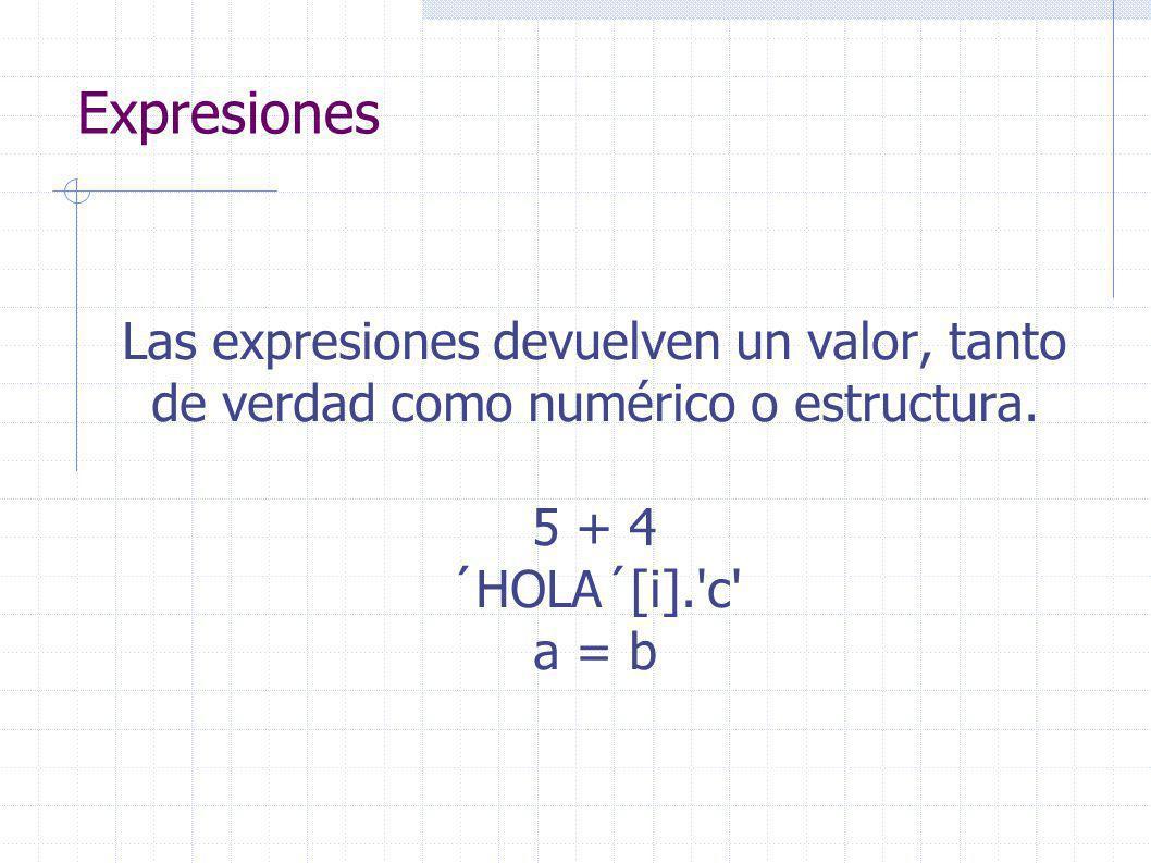 Expresiones Las expresiones devuelven un valor, tanto de verdad como numérico o estructura.
