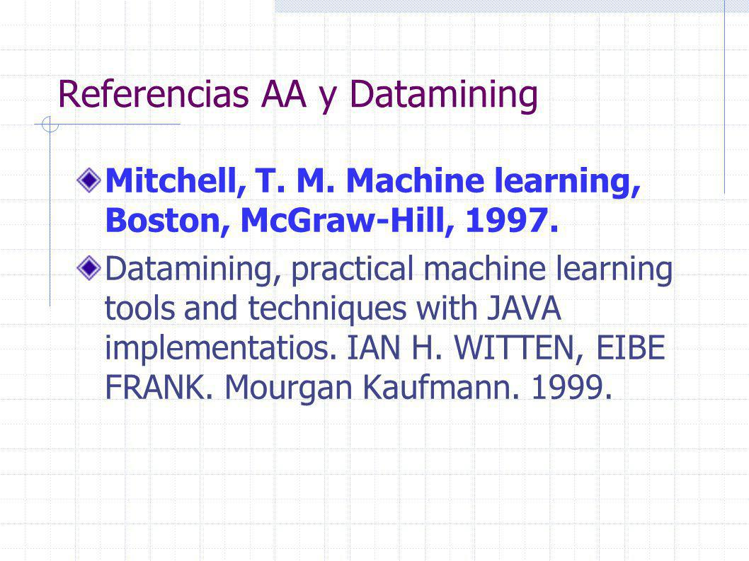 Referencias AA y Datamining Mitchell, T. M. Machine learning, Boston, McGraw-Hill, 1997. Datamining, practical machine learning tools and techniques w