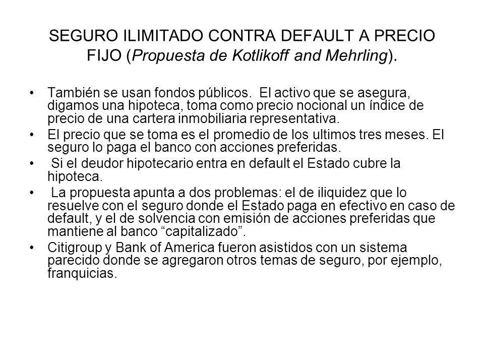 SEGURO ILIMITADO CONTRA DEFAULT A PRECIO FIJO (Propuesta de Kotlikoff and Mehrling). También se usan fondos públicos. El activo que se asegura, digamo