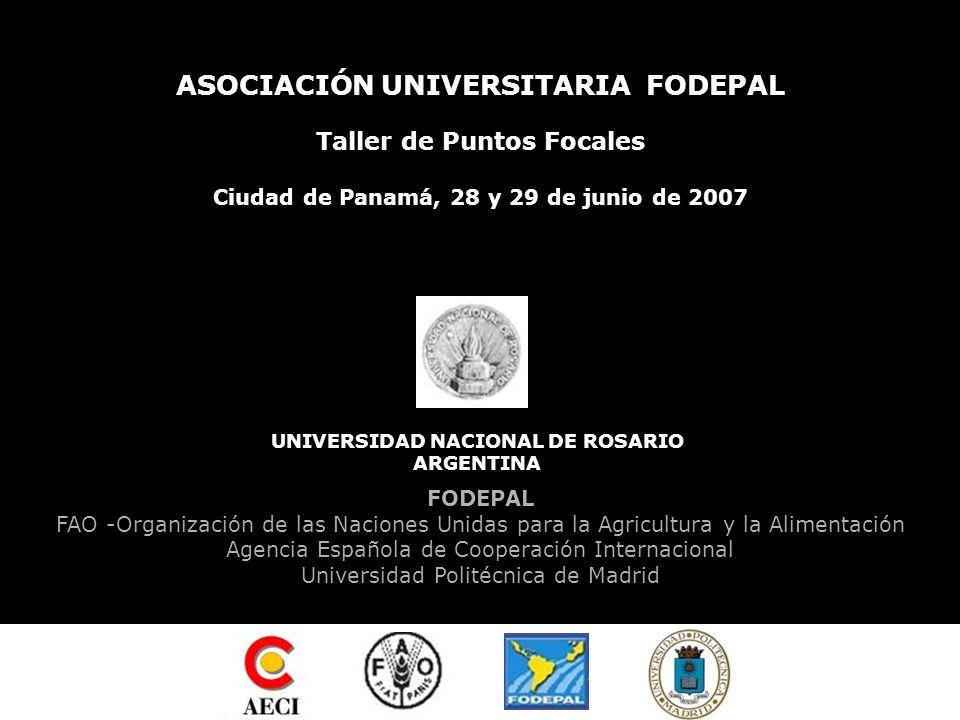 ASOCIACIÓN UNIVERSITARIA FODEPAL Taller de Puntos Focales Ciudad de Panamá, 28 y 29 de junio de 2007 UNIVERSIDAD NACIONAL DE ROSARIO ARGENTINA FODEPAL FAO -Organización de las Naciones Unidas para la Agricultura y la Alimentación Agencia Española de Cooperación Internacional Universidad Politécnica de Madrid