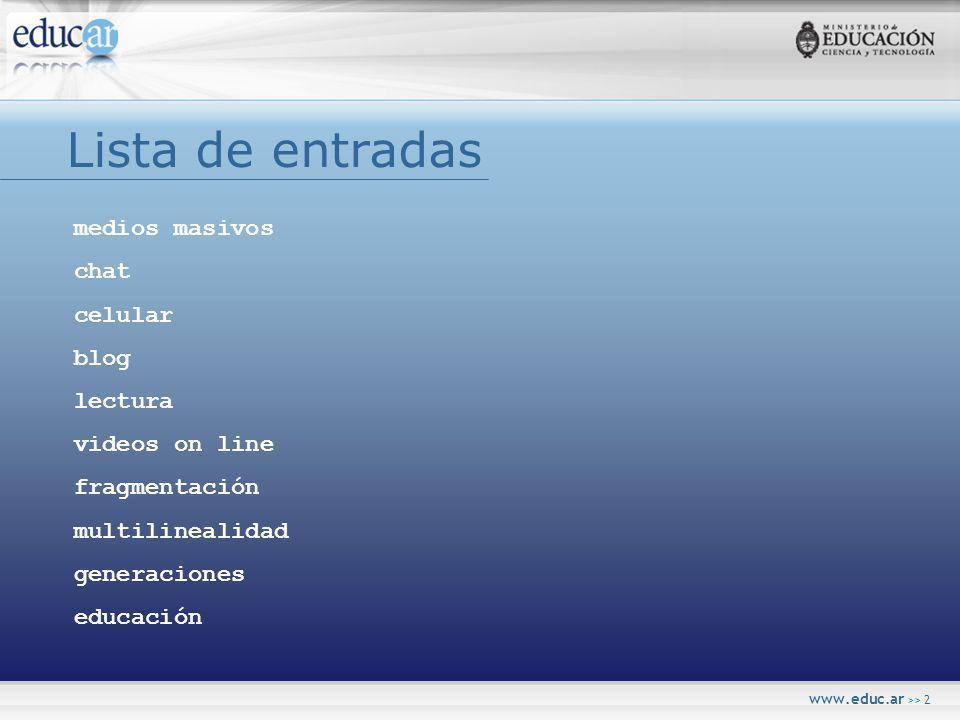 www.educ.ar >> 2 Lista de entradas medios masivos chat celular blog lectura videos on line fragmentación multilinealidad generaciones educación