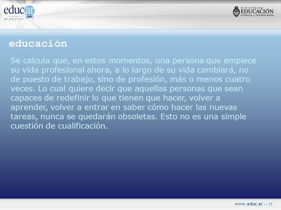 www.educ.ar >> 25 educación Se calcula que, en estos momentos, una persona que empiece su vida profesional ahora, a lo largo de su vida cambiará, no de puesto de trabajo, sino de profesión, más o menos cuatro veces.