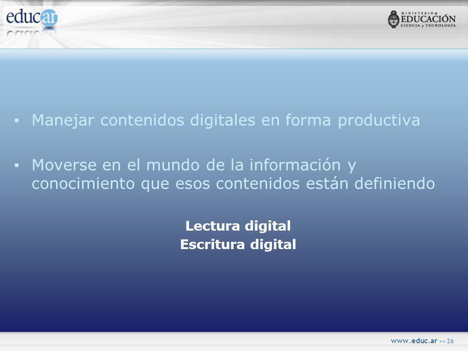 www.educ.ar >> 26 Manejar contenidos digitales en forma productiva Moverse en el mundo de la información y conocimiento que esos contenidos están definiendo Lectura digital Escritura digital