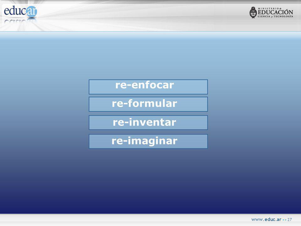 www.educ.ar >> 27 re-enfocar re-formular re-inventar re-imaginar
