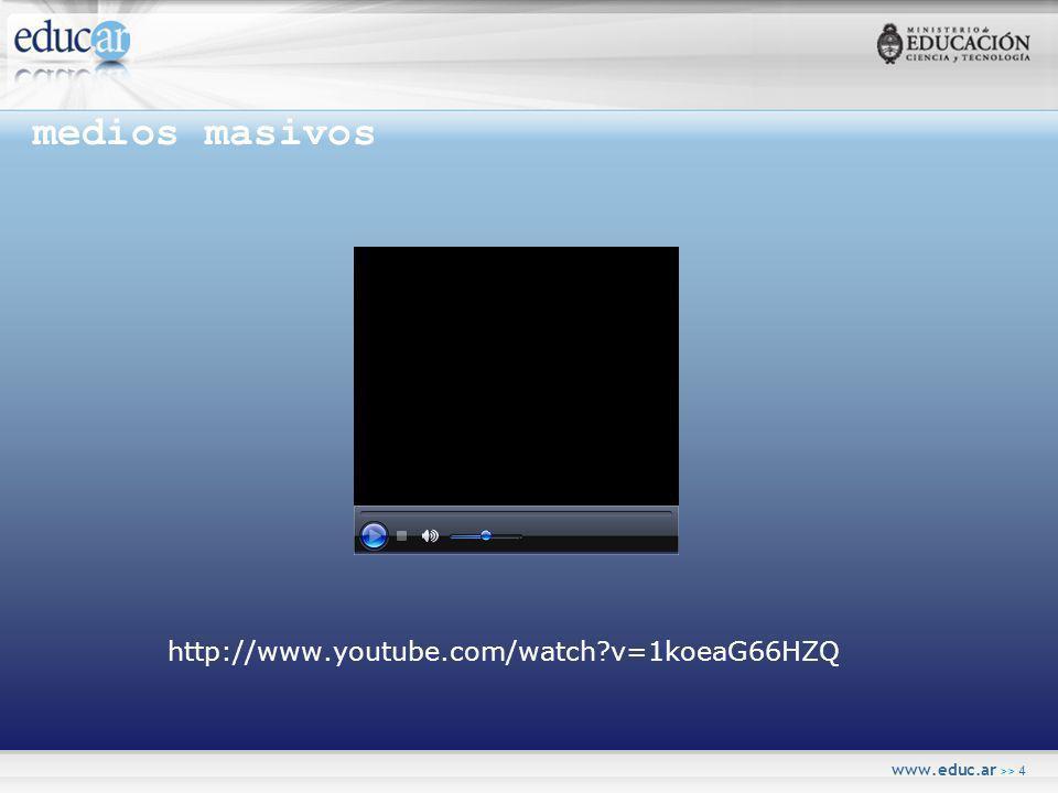 www.educ.ar >> 4 medios masivos http://www.youtube.com/watch v=1koeaG66HZQ
