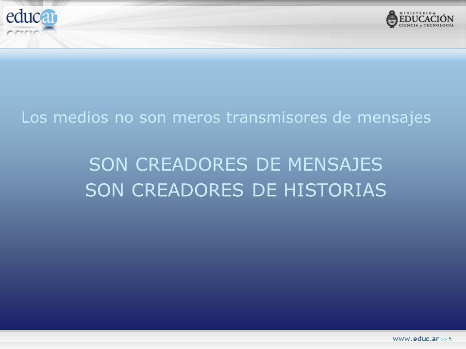 www.educ.ar >> 5 Los medios no son meros transmisores de mensajes SON CREADORES DE MENSAJES SON CREADORES DE HISTORIAS