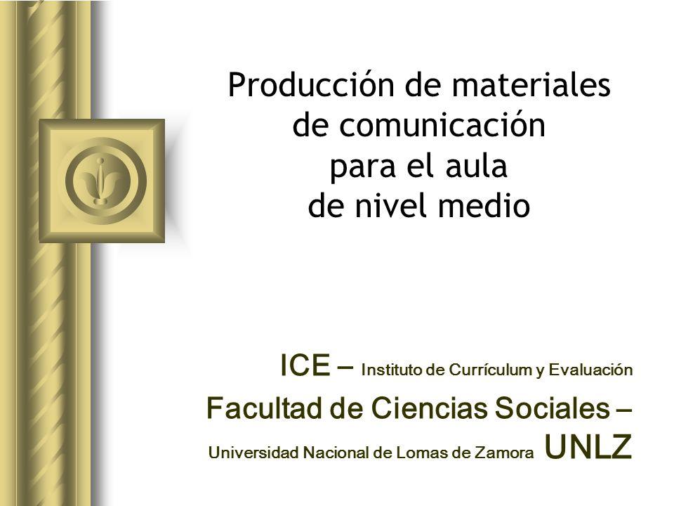 Producción de materiales de comunicación para el aula de nivel medio ICE – Instituto de Currículum y Evaluación Facultad de Ciencias Sociales – Universidad Nacional de Lomas de Zamora UNLZ