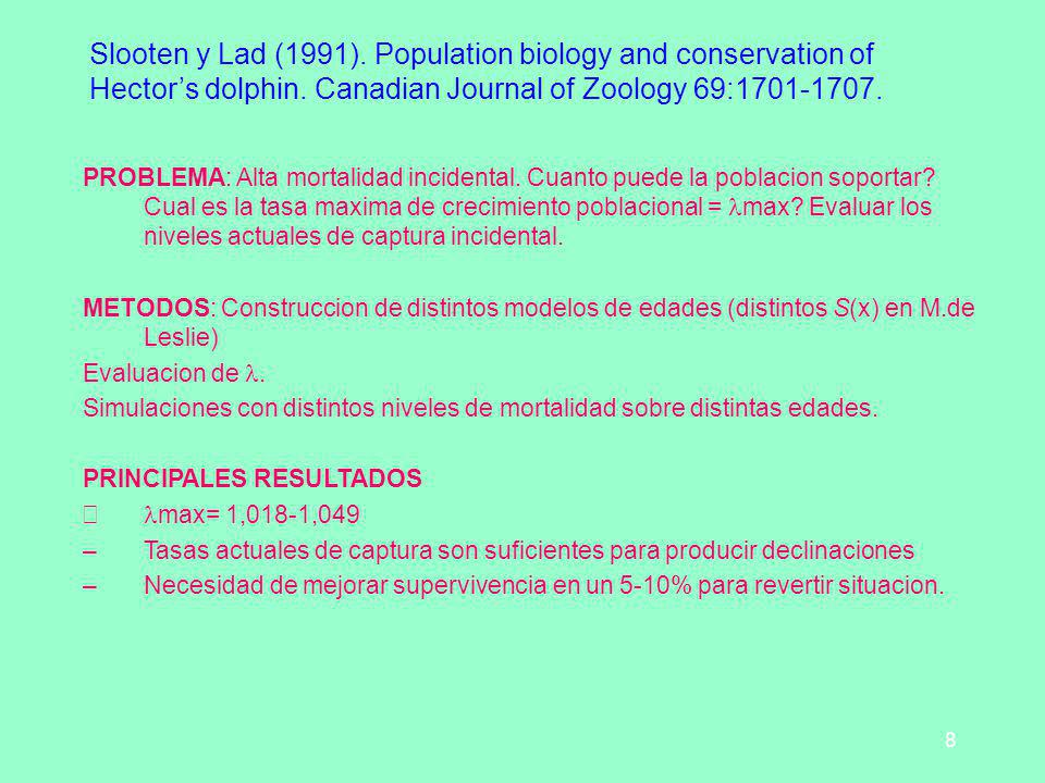 8 Slooten y Lad (1991). Population biology and conservation of Hectors dolphin. Canadian Journal of Zoology 69:1701-1707. PROBLEMA: Alta mortalidad in