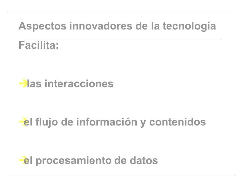 Aspectos innovadores de la tecnología Facilita: è las interacciones èel flujo de información y contenidos èel procesamiento de datos