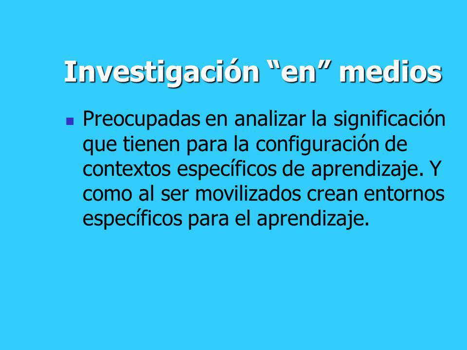 Investigación en medios Preocupadas en analizar la significación que tienen para la configuración de contextos específicos de aprendizaje. Y como al s