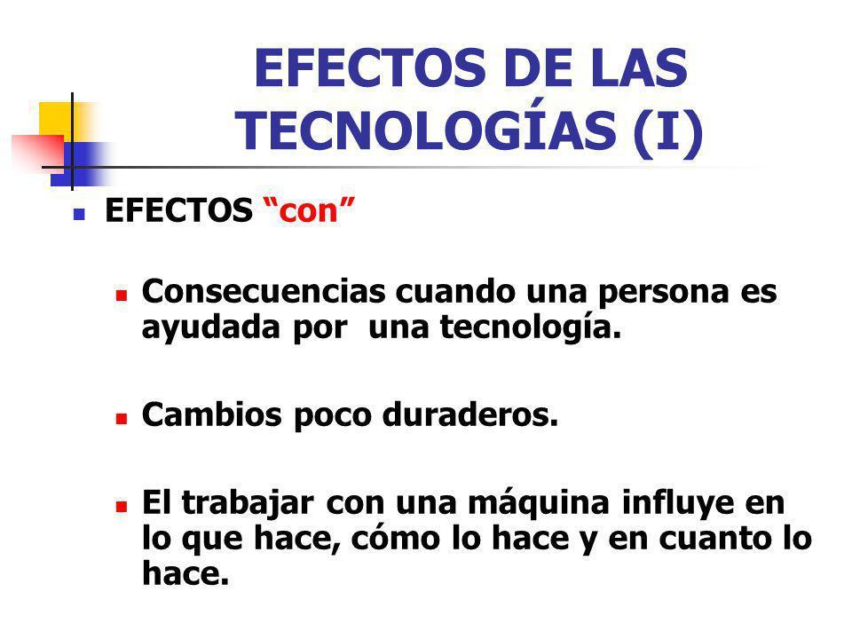 EFECTOS DE LAS TECNOLOGÍAS (I) EFECTOS con Consecuencias cuando una persona es ayudada por una tecnología. Cambios poco duraderos. El trabajar con una