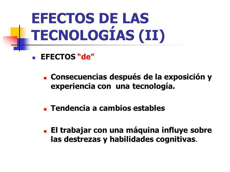 EFECTOS DE LAS TECNOLOGÍAS (II) EFECTOS de Consecuencias después de la exposición y experiencia con una tecnología. Tendencia a cambios estables El tr