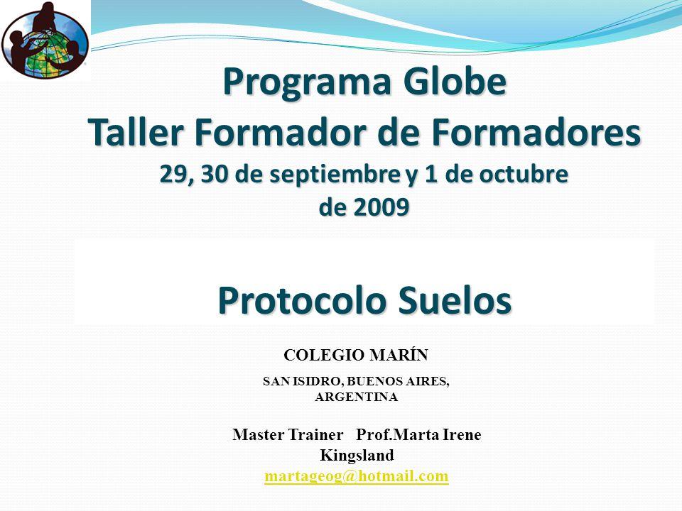 Programa Globe Taller Formador de Formadores 29, 30 de septiembre y 1 de octubre de 2009 Protocolo Suelos Master Trainer Prof.Marta Irene Kingsland martageog@hotmail.com COLEGIO MARÍN SAN ISIDRO, BUENOS AIRES, ARGENTINA