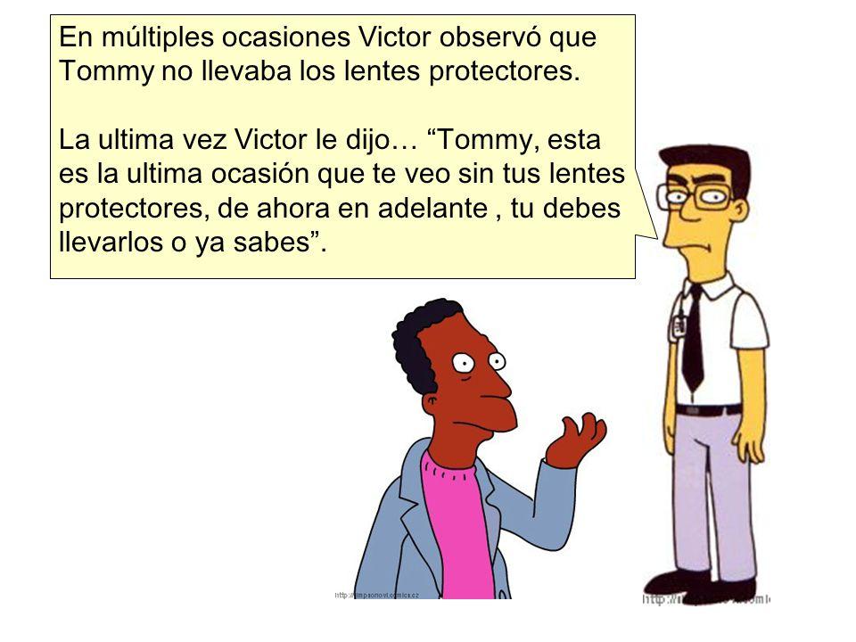 En múltiples ocasiones Victor observó que Tommy no llevaba los lentes protectores. La ultima vez Victor le dijo… Tommy, esta es la ultima ocasión que